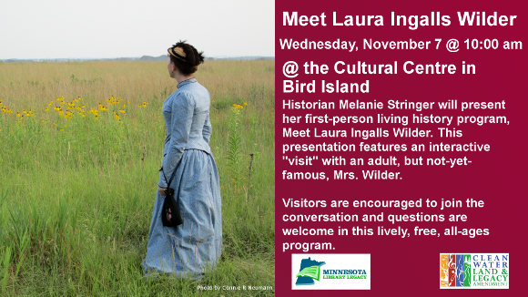 """Meet Laura Ingalls Wilder  Wednesday, November 7 @ 10:00 am @ the Cultural Centre in Bird Island  Historian Melanie Stringer will present her first-person living history program, Meet Laura Ingalls Wilder. This presentation features an interactive """"visit"""" with an adult, but not-yet-famous, Mrs. Wilder.  Visitors are encouraged to join the conversation and questions are welcome in this lively, free, all-ages program.   For more information, follow Melanie on Facebook or Twitter: @MeetLIW  """"This project is funded in part or in whole with money from Minnesota's Arts and Cultural Heritage fund."""""""