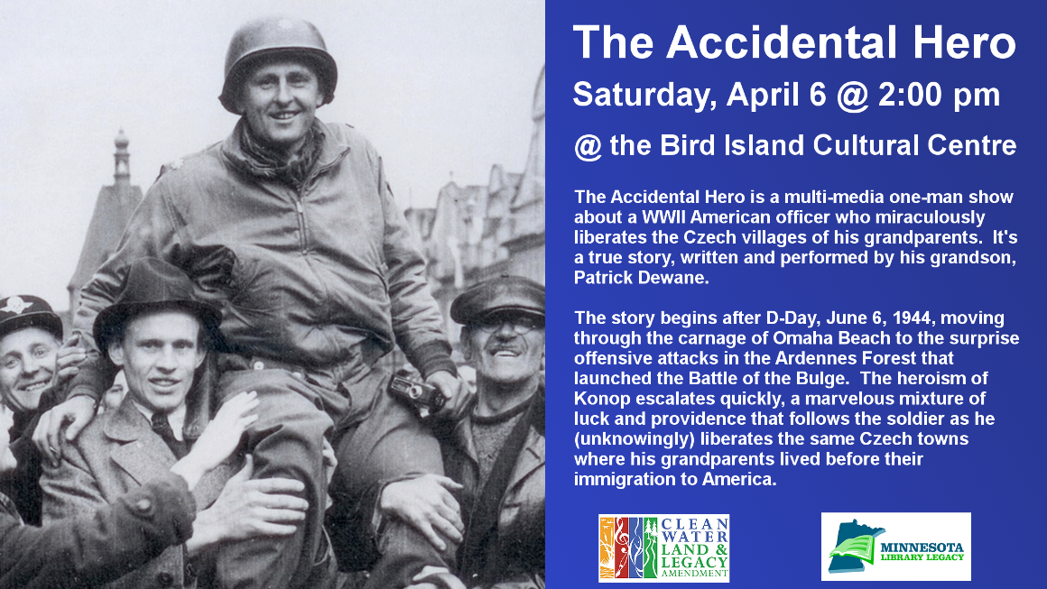 The Accidental Hero Saturday, April 6 @ 2:00 pm @ Bird Island Cultural Centre The Accidental Hero is a multi-media one-man show about a WWII American officer who miraculously liberates the Czech villages of his grandparents.  It's a true story, written and performed by his grandson, Patrick Dewane.  The story begins after D-Day, June 6, 1944, moving through the carnage of Omaha Beach to the surprise offensive attacks in the Ardennes Forest that launched the Battle of the Bulge.  The heroism of Konop escalates quickly, a marvelous mixture of luck and providence that follows the soldier as he (unknowingly) liberates the same Czech towns where his grandparents lived before their immigration to America.