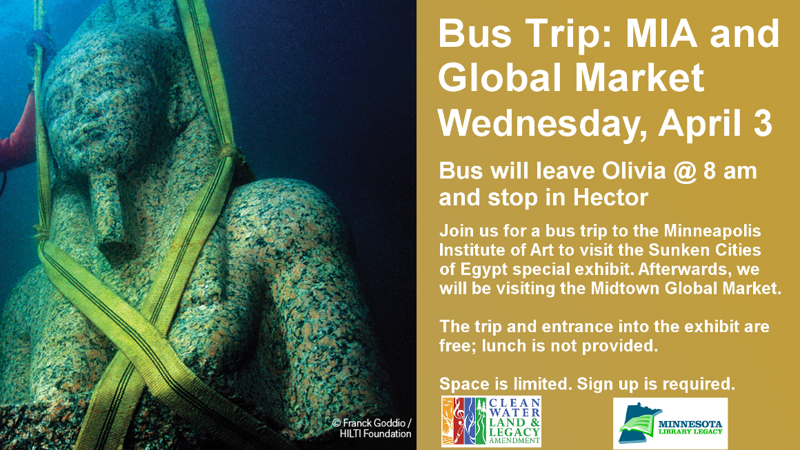 """Bus Trip: MIA and Global Market Wednesday, April 3 Bus will leave Olivia @ 8 am and stop in Hector Join us for a bus trip to the Minneapolis Institute of Art to visit the Sunken Cities of Egypt special exhibit. Afterwards, we will be visiting the Midtown Global Market.  The trip and entrance into the exhibit are free; lunch is not provided.  Space is limited. Sign up is required.  """"This project is funded in part or in whole with money from Minnesota's Arts and Cultural Heritage fund."""""""
