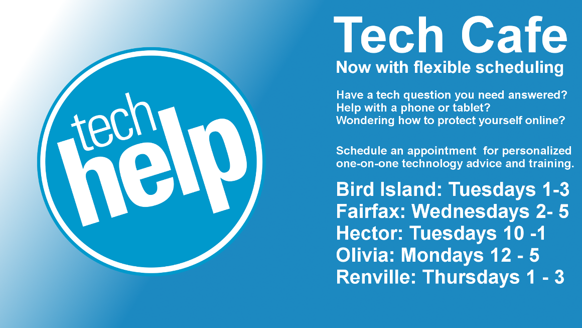 Tech Cafe Now with flexible scheduling Have a tech question you need answered?  Help with a phone or tablet?  Wondering how to protect yourself online?  Schedule an appointment  for personalized one-on-one technology advice and training. Bird Island: Tuesdays 1-3 Fairfax: Wednesdays 2- 5 Hector: Tuesdays 10 -1 Olivia: Mondays 12 - 5 Renville: Thursdays 1 - 3