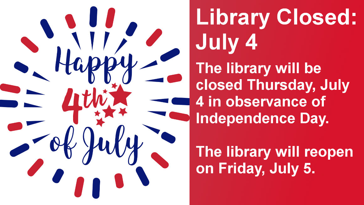 Library Closed: July 4 The library will be closed Thursday, July 4 in observance of  Independence Day.  The library will reopen on Friday, July 5.