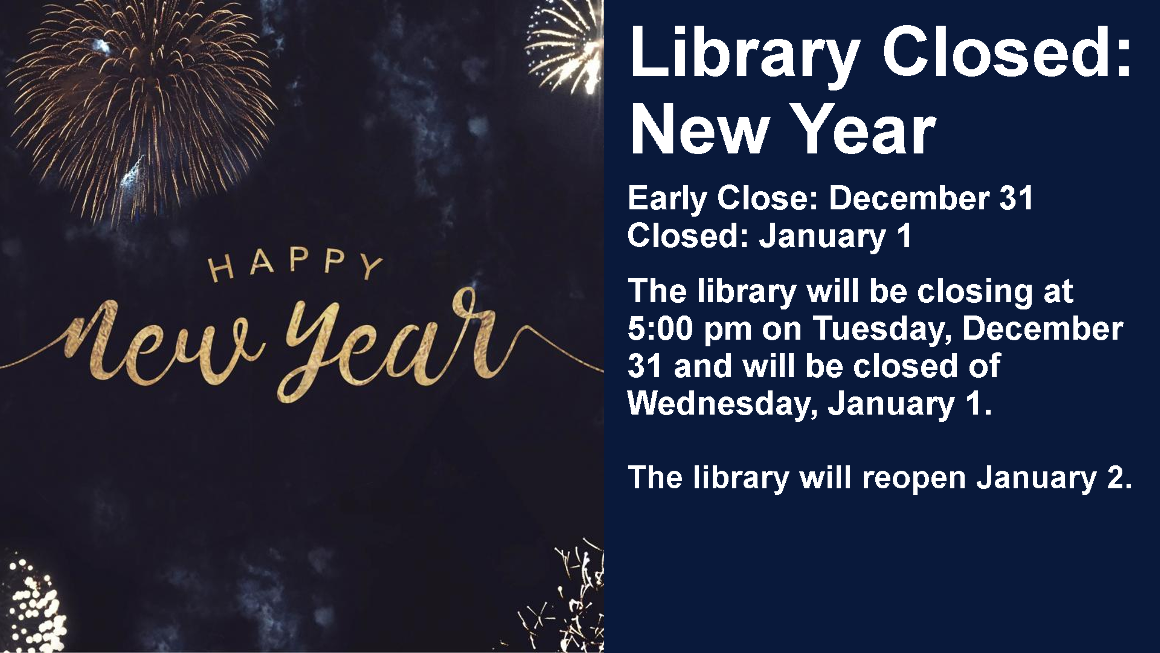 Library Closed: New Year Early Close: December 31 Closed: January 1 The library will be closing at 5:00 pm on Tuesday, December 31 and will be closed of Wednesday, January 1.  The library will reopen January 2.