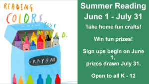 Summer Reading June 1 - July 31  Take home fun crafts!  Win fun prizes!  Sign ups begin on June 1,  prizes drawn July 31.  Open to all K - 12